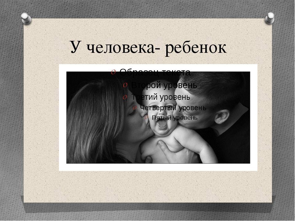У человека- ребенок