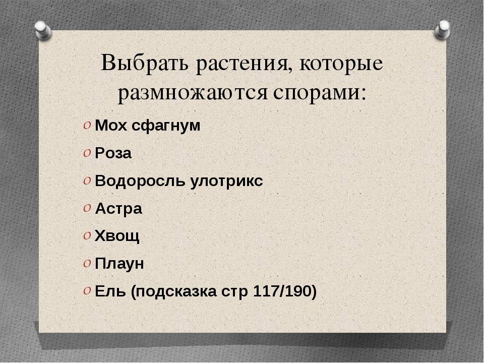 Выбрать растения, которые размножаются спорами: Мох сфагнум Роза Водоросль ул...