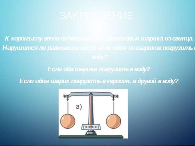 ЗАКРЕПЛЕНИЕ К коромыслу весов подвешены два одинаковых шарика из свинца. Нару...
