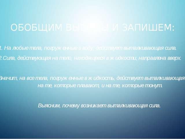 ОБОБЩИМ ВЫВОДЫ И ЗАПИШЕМ: 1. На любые тела, погруженные в воду, действует выт...