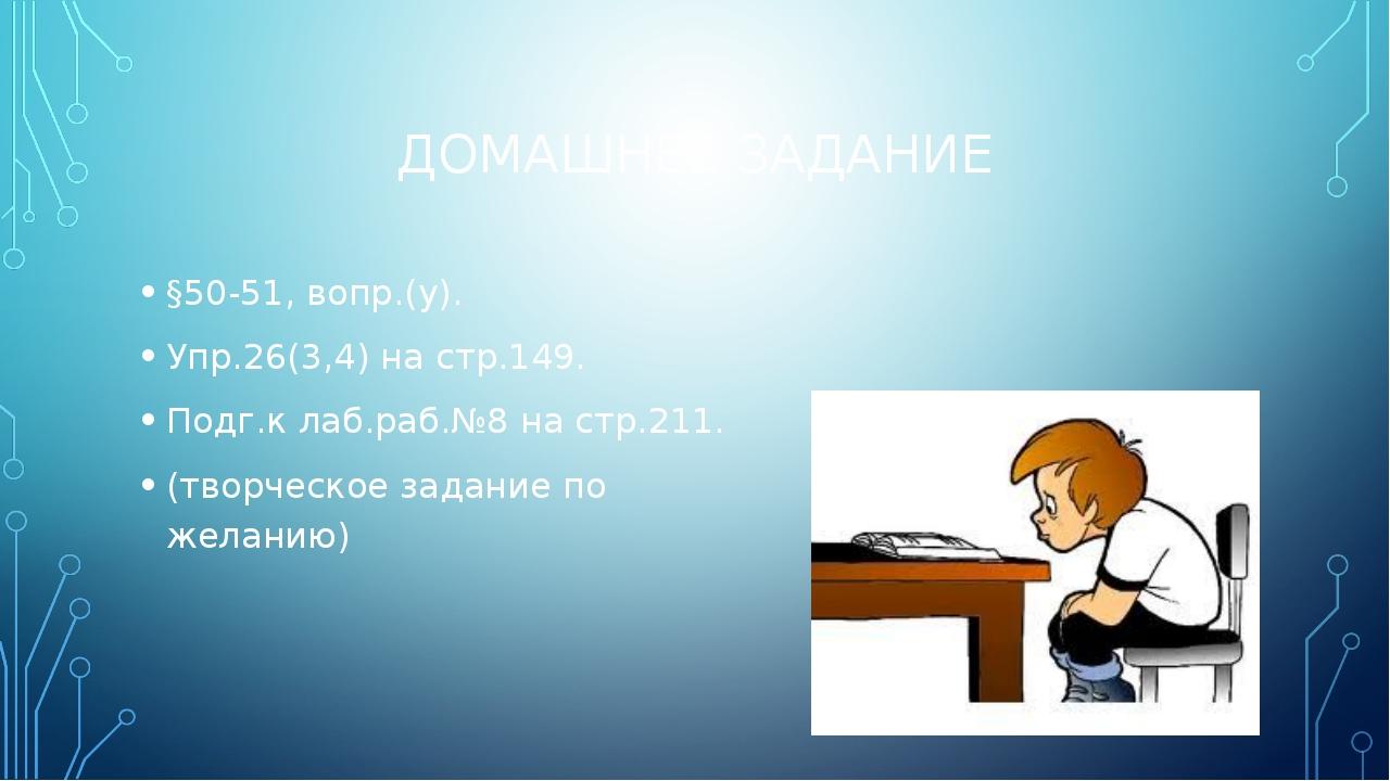 ДОМАШНЕЕ ЗАДАНИЕ §50-51, вопр.(у). Упр.26(3,4) на стр.149. Подг.к лаб.раб.№8...