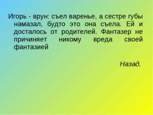 Игорь - врун: съел варенье, а сестре губы намазал, будто это она съела. Ей и