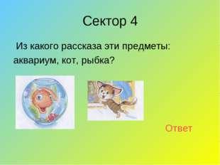 Сектор 4 Из какого рассказа эти предметы: аквариум, кот, рыбка? Ответ
