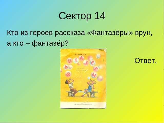 Сектор 14 Кто из героев рассказа «Фантазёры» врун, а кто – фантазёр?...