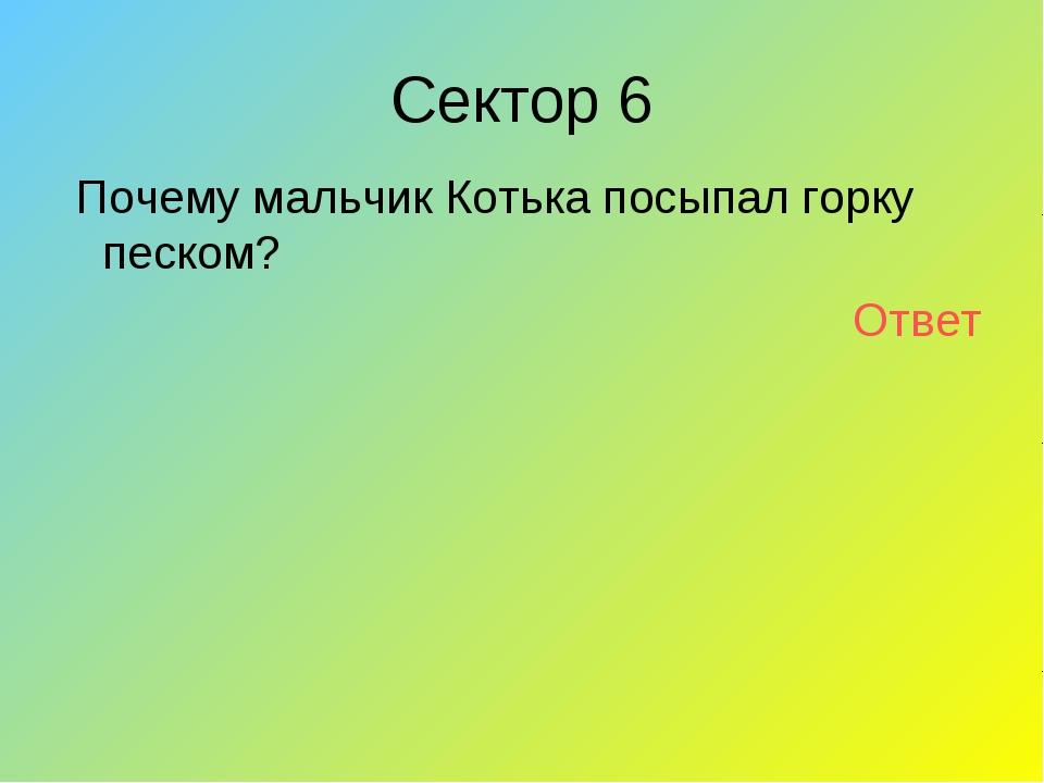 Сектор 6 Почему мальчик Котька посыпал горку песком? Ответ