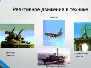 Реактивное движение в технике Военная техника самолет Водометный катер Космич