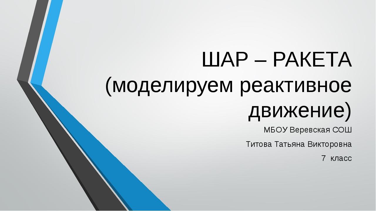ШАР – РАКЕТА (моделируем реактивное движение) МБОУ Веревская СОШ Титова Татья...