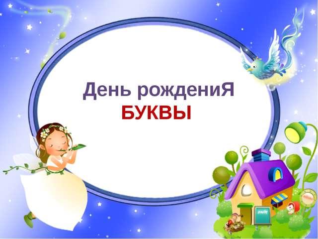 День рождениЯ БУКВЫ