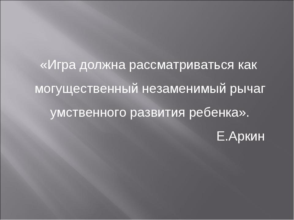 «Игра должна рассматриваться как могущественный незаменимый рычаг умственного...
