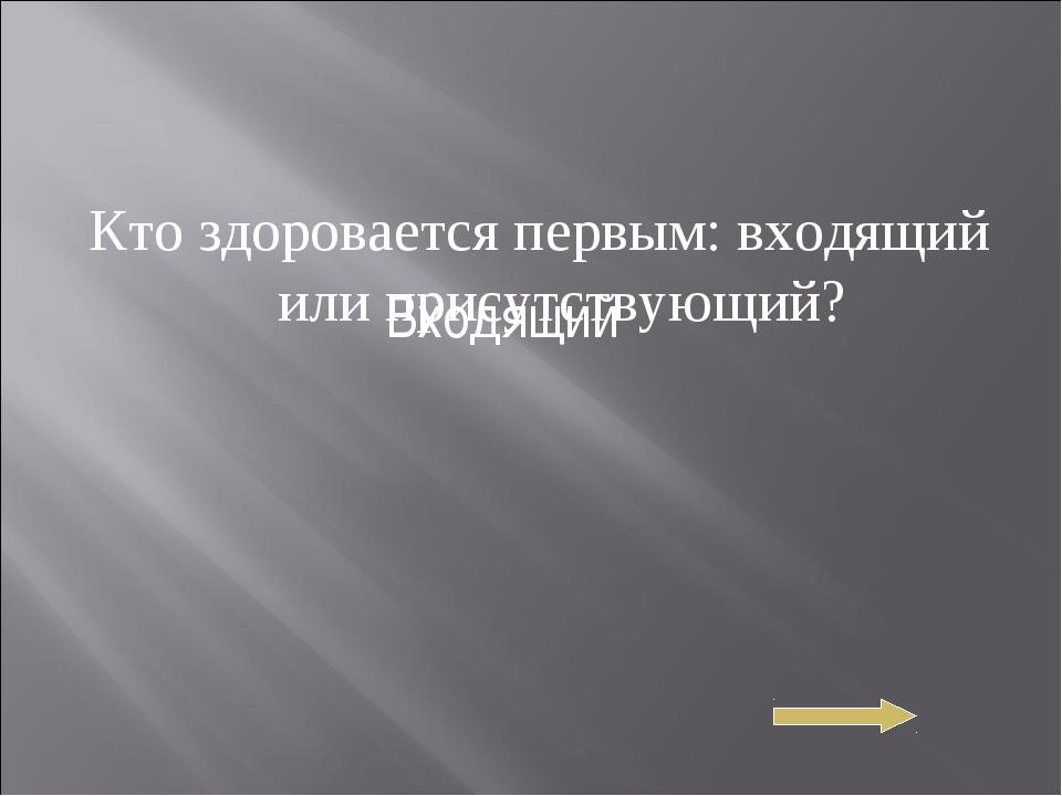 Кто здоровается первым: входящий или присутствующий? Входящий
