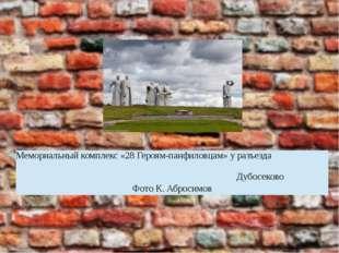 Мемориальный комплекс «28 Героям-панфиловцам» у разъезда Дубосеково Фото К. А