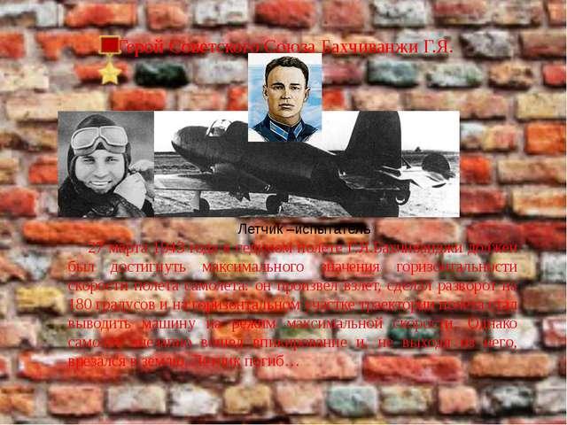 Герой Советского Союза Бахчиванжи Г.Я. Летчик –испытатель 27 марта 1943 года...