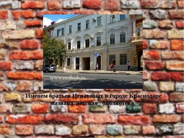 Именем братьев Игнатовых в городе Краснодаре названа детская библиотека.