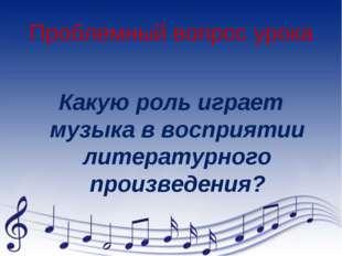 Проблемный вопрос урока Какую роль играет музыка в восприятии литературного п
