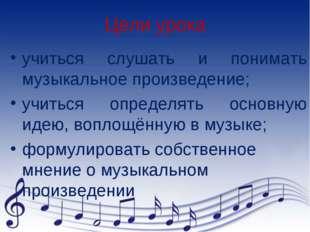Цели урока учиться слушать и понимать музыкальное произведение; учиться опред