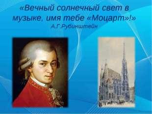 «Вечный солнечный свет в музыке, имя тебе «Моцарт»!» А.Г.Рубинштейн