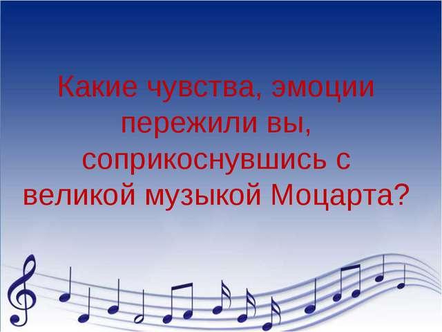 Какие чувства, эмоции пережили вы, соприкоснувшись с великой музыкой Моцарта?