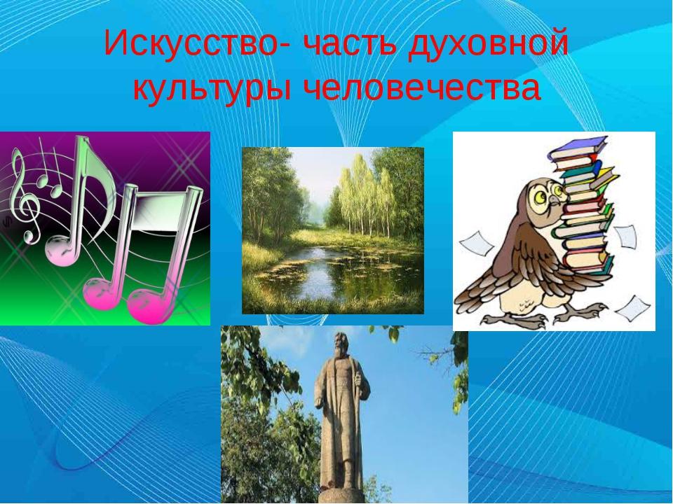 Искусство- часть духовной культуры человечества