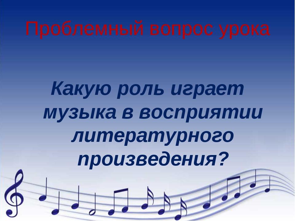 Проблемный вопрос урока Какую роль играет музыка в восприятии литературного п...
