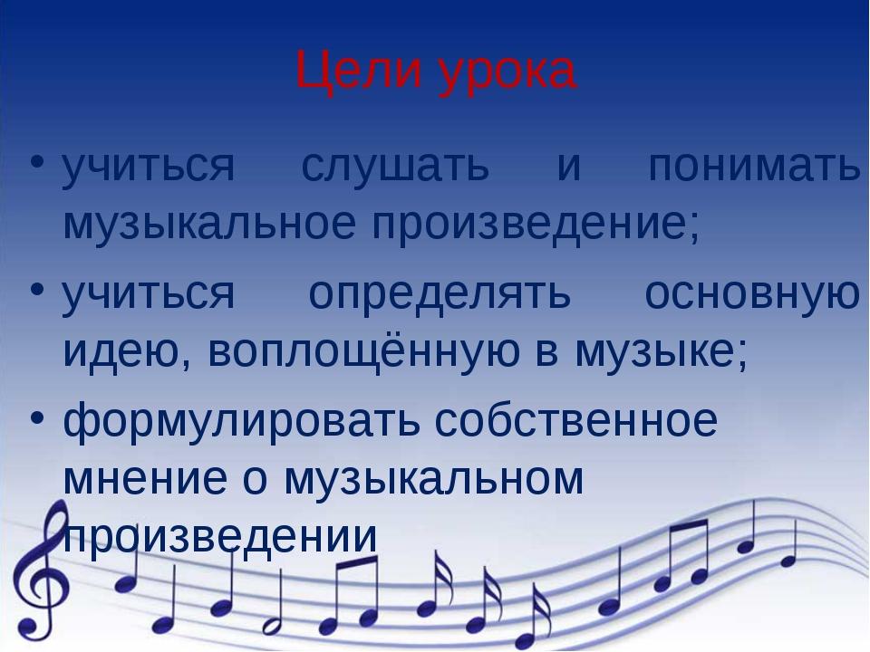 Цели урока учиться слушать и понимать музыкальное произведение; учиться опред...