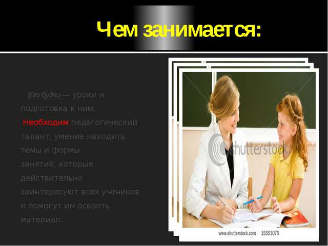 Чем занимается: Его будни — уроки и подготовка к ним. Необходим педагогическ...