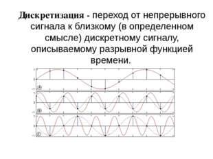 Дискретизация - переход от непрерывного сигнала к близкому (вопределенном см