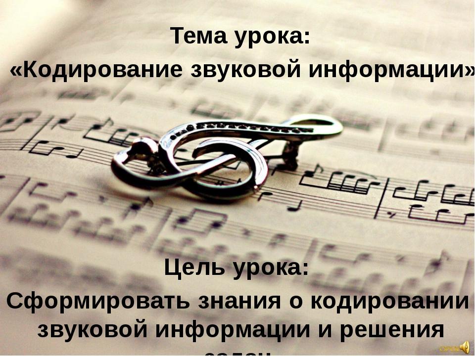 Тема урока: Цель урока: «Кодирование звуковой информации» Сформировать знания...