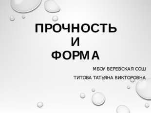 ПРОЧНОСТЬ И ФОРМА МБОУ ВЕРЕВСКАЯ СОШ ТИТОВА ТАТЬЯНА ВИКТОРОВНА