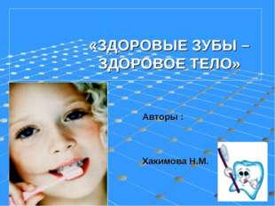 «ЗДОРОВЫЕ ЗУБЫ – ЗДОРОВОЕ ТЕЛО» Авторы : Хакимова Н.М.