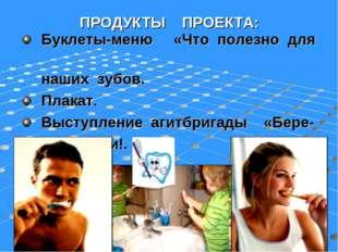 ПРОДУКТЫ ПРОЕКТА: Буклеты-меню «Что полезно для наших зубов. Плакат. Выступле