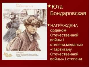 Юта Бондаровская НАГРАЖДЕНА орденом Отечественной войны I степени,медалью «Па