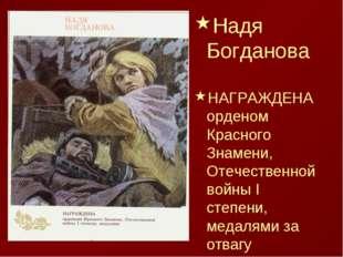 Надя Богданова НАГРАЖДЕНА орденом Красного Знамени, Отечественной войны I сте