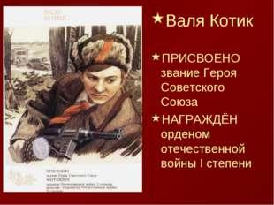 Валя Котик ПРИСВОЕНО звание Героя Советского Союза НАГРАЖДЁН орденом отечеств