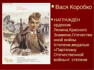 Вася Коробко НАГРАЖДЁН орденом Ленина,Красного Знамени,Отечественной войны Iс