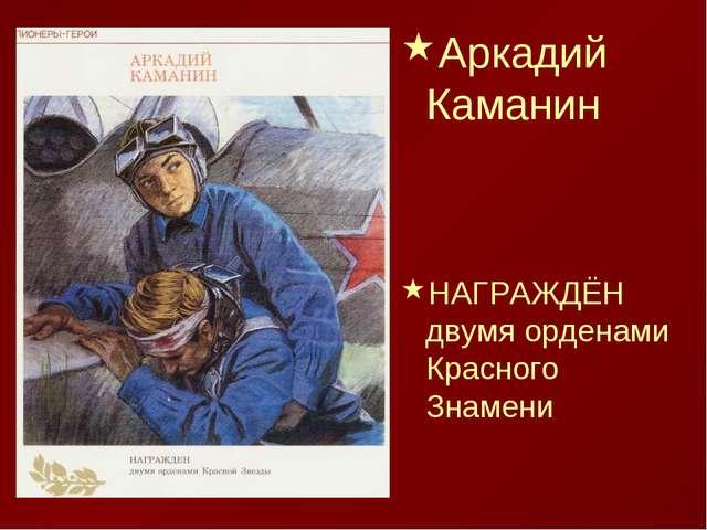 Аркадий Каманин НАГРАЖДЁН двумя орденами Красного Знамени