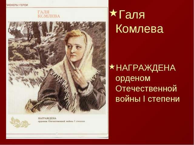 Галя Комлева НАГРАЖДЕНА орденом Отечественной войны I степени