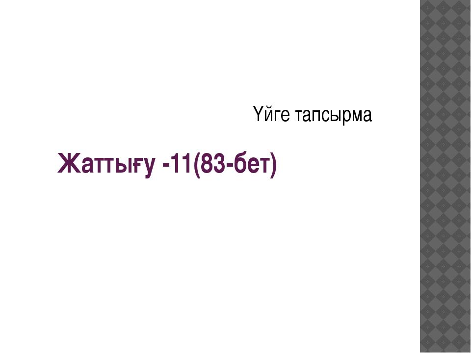 Жаттығу -11(83-бет) Үйге тапсырма