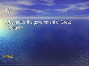 19. Who heads the government of Great Britain? НАЗАД