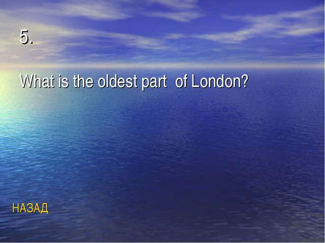 5. What is the oldest part of London? НАЗАД