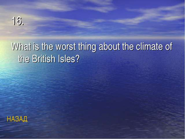 16. What is the worst thing about the climate of the British Isles? НАЗАД