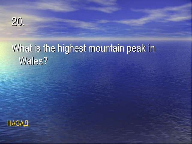 20. What is the highest mountain peak in Wales? НАЗАД