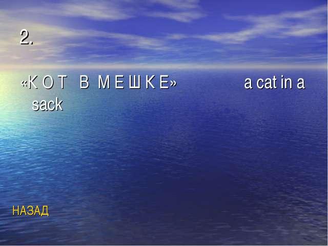 2. «К О Т В М Е Ш К Е» a cat in a sack НАЗАД