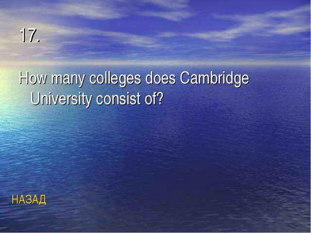 17. How many colleges does Cambridge University consist of? НАЗАД