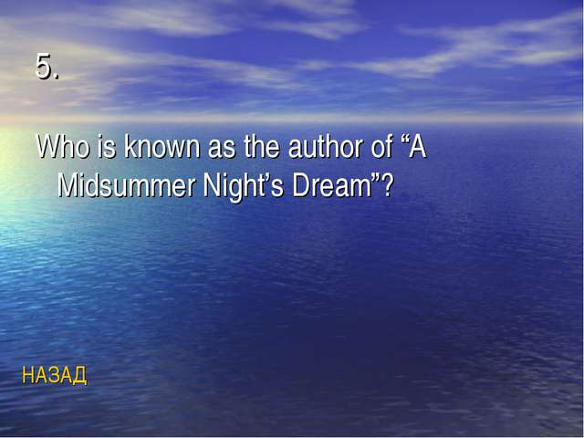 """5. Who is known as the author of """"A Midsummer Night's Dream""""? НАЗАД"""