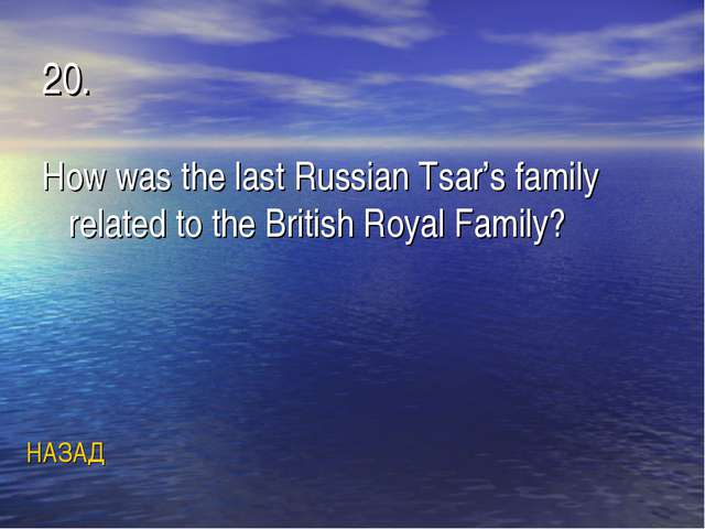 20. How was the last Russian Tsar's family related to the British Royal Famil...