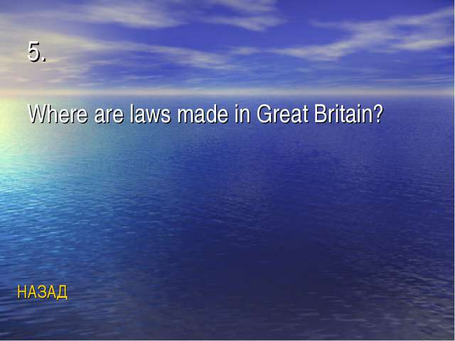 5. Where are laws made in Great Britain? НАЗАД