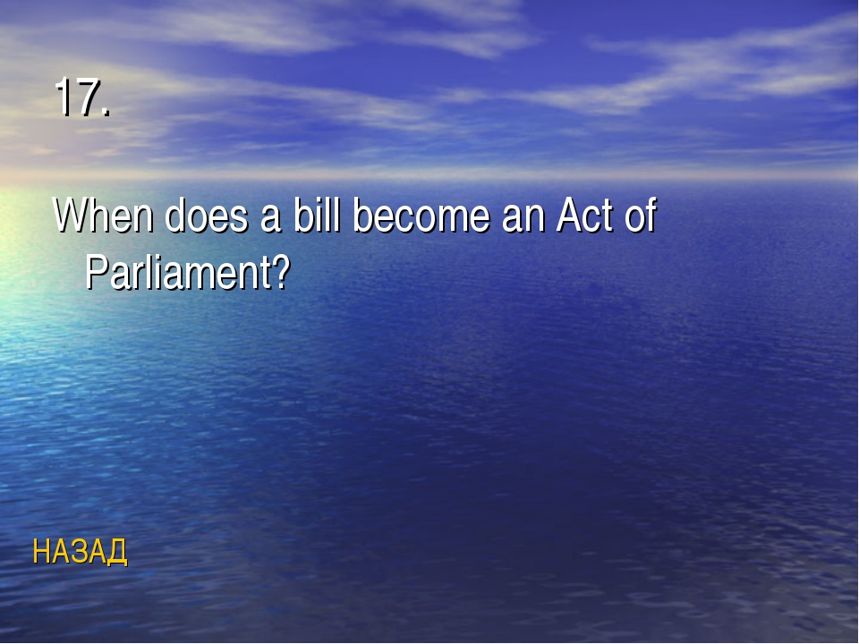 17. When does a bill become an Act of Parliament? НАЗАД
