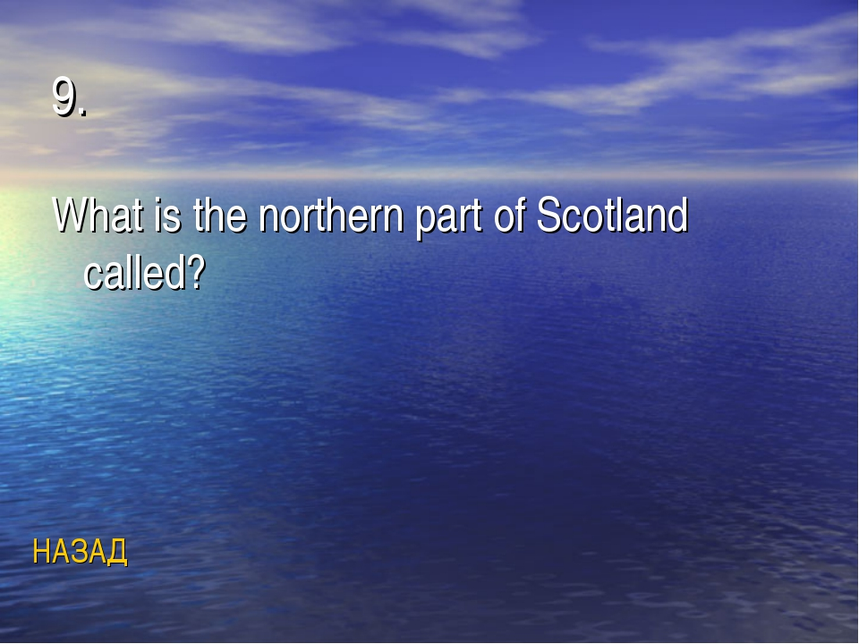 9. What is the northern part of Scotland called? НАЗАД