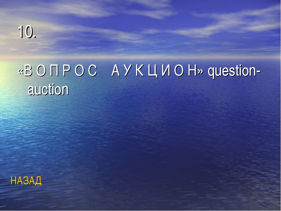 10. «В О П Р О С А У К Ц И О Н» question-auction НАЗАД