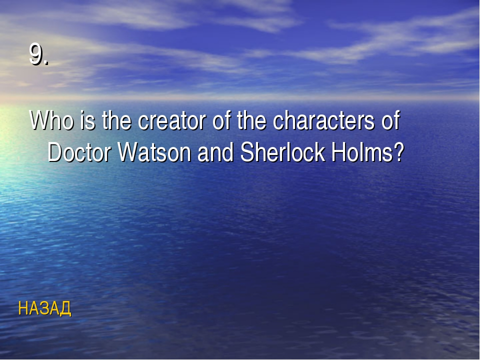 9. Who is the creator of the characters of Doctor Watson and Sherlock Holms?...